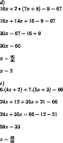 d)\\16x+2*(7x+8)-9=67\\ \\ 16x + 14x + 16 - 9 = 67 \\ \\ 30x = 67 - 16 + 9\\ \\30x = 60\\ \\ x = \frac{60}{30}\\ \\ x = 2\\ \\ e)\\6.(4z+2)+7.(5z+3)=66\\ \\ 24z + 12 + 35z + 21 = 66\\ \\ 24z + 35z = 66 -12 -21\\ \\59z = 33\\ \\ z = \frac{33}{59}\\ \\