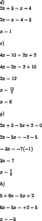 d)\\2x + 3 = x + 4 \\ \\2x -x = 4 - 3 \\ \\ x = 1 \\  \\ e)\\ \\ 4x - 10 = 2x + 2 \\ \\ 4x - 2x = 2 + 10\\ \\ 2x = 12 \\ \\ x = \frac{12}{2}\\ \\x = 6 \\  \\ g)\\ \\ 2x + 5 -5x + 2 = 0\\ \\2x -5x = -2 - 5\\ \\ -3x = -7 (-1)\\ \\ 3x = 7  \\  \\ x = \frac{7}{3}\\ \\h) \\ \\5 + 6x = 5x + 2 \\\\ 6x - 5x = + 2 - 5 \\ \\ x = -3\\ \\