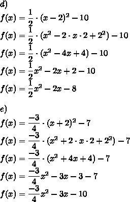 d)\\f(x)=\dfrac{1}{2} \cdot (x-2)^2-10\\f(x)=\dfrac{1}{2} \cdot (x^2-2 \cdot x \cdot 2+2^2)-10\\f(x)=\dfrac{1}{2}  \cdot (x^2-4x+4)-10\\f(x)=\dfrac{1}{2}x^2-2x+2-10\\f(x)=\dfrac{1}{2}x^2-2x-8\\\\e)\\f(x)=\dfrac{-3}{4} \cdot (x+2)^2-7\\f(x)=\dfrac{-3}{4} \cdot (x^2+2 \cdot x \cdot 2+2^2)-7\\f(x)=\dfrac{-3}{4} \cdot (x^2+4x+4)-7\\f(x)=\dfrac{-3}{4}x^2-3x-3-7\\f(x)=\dfrac{-3}{4}x^2-3x-10