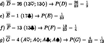d)\ \overline{\overline{D}}=26\ (13\heartsuit;13\diamondsuit)\to P(D)=\frac{26}{52}=\frac{1}{2}\\\\e)\ \overline{\overline{E}}=1\ (1 7\clubsuit)\to P(E)=\frac{1}{52}\\\\f)\ \overline{\overline{F}}=13\ (13\clubsuit)\to P(F)=\frac{13}{52}=\frac{1}{4}\\\\g)\ \overline{\overline{G}}=4\ (A\heartsuit;A\diamondsuit;A\clubsuit;A\spadesuit)\to P(G)=\frac{4}{52}=\frac{1}{13}