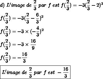 d)\ L'image\ de\ \dfrac{2}{3}\ par\ f\ est\ f(\dfrac{2}{3})=-3(\dfrac{2}{3}-2)^2\\\\f(\dfrac{2}{3})=-3(\dfrac{2}{3}-\dfrac{6}{3})^2\\\\f(\dfrac{2}{3})=-3\times(-\dfrac{4}{3})^2\\\\f(\dfrac{2}{3})=-3\times\dfrac{16}{9}\\\\f(\dfrac{2}{3})=-\dfrac{16}{3}\\\\\boxed{L'image\ de\ \dfrac{2}{3}\ par\ f\ est\ -\dfrac{16}{3}}