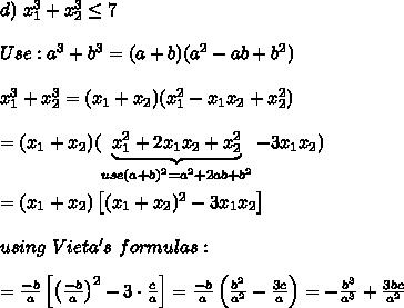 d)\ x_1^3+x_2^3\leq7\\\\Use:a^3+b^3=(a+b)(a^2-ab+b^2)\\\\x_1^3+x_2^3=(x_1+x_2)(x_1^2-x_1x_2+x_2^2)\\\\=(x_1+x_2)(\underbrace{x_1^2+2x_1x_2+x_2^2}_{use(a+b)^2=a^2+2ab+b^2}-3x_1x_2)\\\\=(x_1+x_2)\left[(x_1+x_2)^2-3x_1x_2\right]\\\\using\ Vieta's\ formulas:\\\\=\frac{-b}{a}\left[\left(\frac{-b}{a}\right)^2-3\cdot\frac{c}{a}\right]=\frac{-b}{a}\left(\frac{b^2}{a^2}-\frac{3c}{a}\right)=-\frac{b^3}{a^3}+\frac{3bc}{a^2}