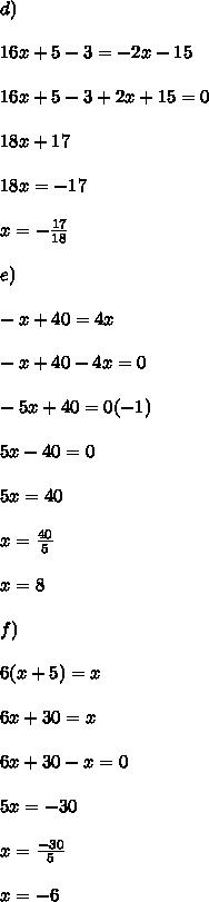 d) \\  \\ 16x+5-3=-2x-15  \\  \\ 16x + 5 - 3 + 2x + 15 = 0  \\  \\ 18x +17 \\  \\  18x = -17 \\  \\ x =  -\frac{17}{18}  \\  \\ e) \\  \\ -x+40=4x \\  \\  -x + 40 - 4x = 0  \\  \\ -5x + 40 = 0 (-1) \\  \\ 5x - 40 = 0  \\  \\ 5x = 40 \\  \\ x =  \frac{40}{5}  \\  \\ x = 8 \\  \\ f) \\  \\ 6(x+5)=x \\  \\ 6x + 30 = x  \\  \\ 6x + 30 - x = 0  \\  \\ 5x = -30  \\  \\ x =  \frac{-30}{5}  \\  \\ x = -6  \\  \\