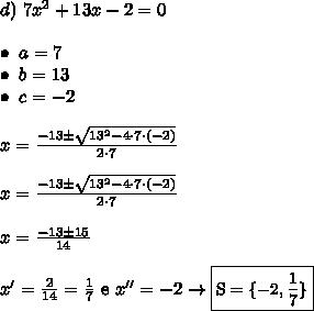 d) \ 7x^2 + 13x - 2 = 0 \\\\ \bullet \ a = 7 \\ \bullet \ b = 13 \\ \bullet \ c = -2 \\\\ x = \frac{-13 \pm \sqrt{13^2 - 4 \cdot 7 \cdot (-2)}}{2 \cdot 7} \\\\ x = \frac{-13 \pm \sqrt{13^2 - 4 \cdot 7 \cdot (-2)}}{2 \cdot 7} \\\\ x = \frac{-13 \pm 15}{14} \\\\ x' = \frac{2}{14} = \frac{1}{7} \ \text{e} \ x'' = -2 \rightarrow \small{\boxed{\text{S} = \{-2, \frac{1}{7}\}}}