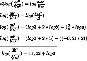 d)log( \frac{3b ^{2} }{ \sqrt[5]{a ^{3} }  } })=log \frac{3*b ^{2} }{\sqrt[5]{a ^{3} } }  } }\\\\log( \frac{3b ^{2} }{ \sqrt[5]{a ^{3} }  } })=log( \frac{3*b ^{2} }{a ^{ \frac{3}{5} }  } })\\\\log( \frac{3b ^{2} }{ \sqrt[5]{a ^{3} } })=(log3+2*logb)- (\frac{3}{5}*loga)\\\\log( \frac{3b ^{2} }{ \sqrt[5]{a ^{3} } })=(log3+2*5)-((-0,51*2))\\\\\boxed{log( \frac{3b ^{2} }{ \sqrt[5]{a ^{3} } })=11,02+log3}