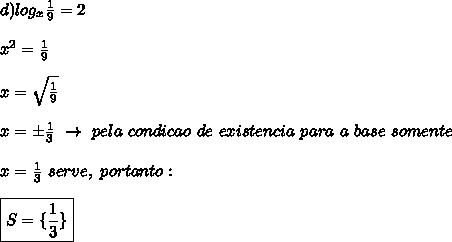 d)log _{x} \frac{1}{9}=2\\\\ x^{2} = \frac{1}{9}\\\\x= \sqrt{ \frac{1}{9} }\\\\x=\pm \frac{1}{3}~\to~pela~condicao~de~existencia~para~a~base~somente\\\\x= \frac{1}{3}~serve,~portanto:\\\\\boxed{S=\{ \frac{1}{3}\}}