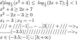 d)log_{\frac{1}{2}}(x^2+4)\leq\ log_{\frac{1}{2}}(2x+7);\frac{1}{2}<1\\x^2+4\geq2x+7\\x^2-2x-3\geq0\\x_1=3\ ;x_2=-1\\///+///[-1]...-...[3]///+///=>_x\\........(-3.5)//////////////////=>_x\\x\in(-3.5;-1]\cup[3;+\infty)