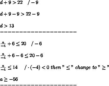 """d+9 > 22\ \ \ /-9\\\\d+9-9 > 22-9\\\\d > 13\\====================\\\\\frac{a}{-4}+6\leq20\ \ \ /-6\\\\\frac{a}{-4}+6-6\leq20-6\\\\\frac{a}{-4}\leq14\ \ \ \ /\cdot(-4) < 0\ then\ """"\leq""""\ change\ to\ """"\geq""""\\\\a\geq-56\\===================="""