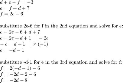 d+e-f=-3 \\e=f+d+7 \\f=2e-6 \\ \\\hbox{substitute 2e-6 for f in the 2nd equation and solve for e:} \\e=2e-6+d+7 \\e=2e+d+1 \ \ \ |-2e \\-e=d+1 \ \ \ |\times (-1) \\e=-d-1 \\ \\\hbox{substitute -d-1 for e in the 3rd equation and solve for f:} \\f=2(-d-1)-6 \\f=-2d-2-6 \\f=-2d-8