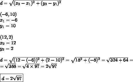 d=\sqrt{(x_2-x_1)^2+(y_2-y_1)^2} \\ \\ (-6,10) \\x_1=-6 \\ y_1=10 \\ \\(12,2) \\x_2=12 \\ y_2=2 \\ \\d=\sqrt{(12-(-6))^2+(2-10)^2}=\sqrt{18^2+(-8)^2}=\sqrt{324+64}=\\=\sqrt{388}=\sqrt{4 \times 97}=2\sqrt{97} \\ \\\boxed{d=2\sqrt{97}}