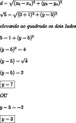 d=\sqrt{(x_b-x_a)^2+(y_b-y_a)^2}\\\\ \sqrt{5} =\sqrt{(0+1)^2+(y-5)^2}\\\\ elevando\  ao\  quadrado\ os\ dois\ lados\\\\ 5 = 1+(y-5)^2\\\\ (y-5)^2=4\\\\ (y-5)=\sqrt{4}\\\\ (y-5)=2\\\\ \boxed{y=7}\\\\  OU\\\\ y-5=-2\\\\ \boxed{y=3}