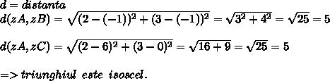 d=distanta \\ d(zA, zB) =  \sqrt{ (2-(-1))^{2} + (3-(-1))^{2} }= \sqrt{ 3^{2} + 4^{2}} = \sqrt{25}=5 \\  \\   d(zA, zC) =  \sqrt{(2-6)^{2} + (3-0)^{2}}= \sqrt{16+9}= \sqrt{25} =5 \\  \\ => triunghiul\,\,\,este\,\,\,isoscel.