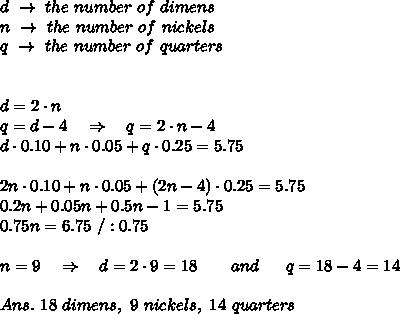 d\ \rightarrow\ the\ number\ of\ dimens\\n\ \rightarrow\ the\ number\ of\ nickels\\q\ \rightarrow\ the\ number\ of\ quarters\\\\\\d=2\cdot n\\q=d-4\ \ \ \Rightarrow\ \ \ q=2\cdot n-4\\d\cdot0.10+n\cdot0.05+q\cdot 0.25=5.75\\\\\ 2n\cdot0.10+n\cdot 0.05+(2n-4)\cdot0.25=5.75\\0.2n+0.05n+0.5n-1=5.75\\0.75n=6.75\ /:0.75\\\\n=9\ \ \ \Rightarrow\ \ \ d=2\cdot9=18\ \ \ \ \ \  and\ \ \ \  \ q=18-4=14\\\\Ans.\ 18\ dimens,\ 9\ nickels,\ 14\ quarters