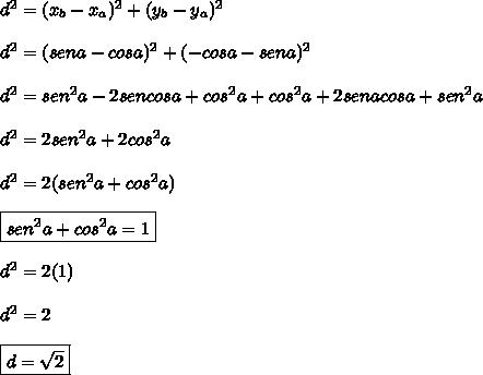 d^2=(x_b-x_a)^2+(y_b-y_a)^2\\\\\ d^2=(sena-cosa)^2+(-cosa-sena)^2\\\\ d^2=sen^2a-2sencosa+cos^2a+cos^2a+2senacosa+sen^2a\\\\\ d^2=2sen^2a+2cos^2a\\\\\ d^2=2(sen^2a+cos^2a)\\\\\ \boxed{sen^2a+cos^2a=1}\\\\\ d^2=2(1)\\\\ d^2=2\\\\ \boxed{d=\sqrt{2}}