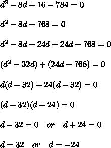 d^2-8d+16-784=0 \\\\d^2-8d -768=0 \\\\ d^2-8d -24d+24d-768=0 \\\\ (d^2-32d) +(24d-768)=0 \\\\d(d-32)+24(d-32)=0 \\\\(d-32)(d+24)= 0 \\\\d-32=0\ \ \ or \ \ \ d+24=0\\\\d=32 \ \ \ or \ \ \ d=-24
