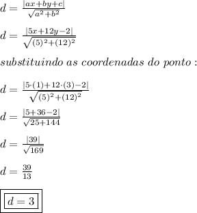d = \frac{|ax+by+c|}{\sqrt{a^{2}+b^{2}}}\\d = \frac{|5x+12y-2|}{\sqrt{(5)^{2}+(12)^{2}}}\\substituindo \ as \ coordenadas \ do \ ponto:\\d = \frac{|5 \cdot (1)+12 \cdot (3)-2|}{\sqrt{(5)^{2}+(12)^{2}}}\\d = \frac{|5+36-2|}{\sqrt{25+144}}\\d = \frac{|39|}{\sqrt{169}}\\d = \frac{39}{13}\\\boxed{\boxed{d = 3}}