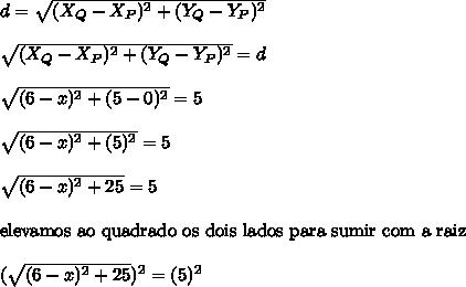 d = \sqrt{(X_{Q}-X_{P})^{2}+(Y_{Q}-Y_{P})^{2}}\\\\\sqrt{(X_{Q}-X_{P})^{2}+(Y_{Q}-Y_{P})^{2}} = d\\\\\sqrt{(6-x)^{2}+(5-0)^{2}} = 5\\\\\sqrt{(6-x)^{2}+(5)^{2}} = 5\\\\\sqrt{(6-x)^{2}+25} = 5\\\\\text{elevamos ao quadrado os dois lados para sumir com a raiz}\\\\(\sqrt{(6-x)^{2}+25})^{2} = (5)^{2}