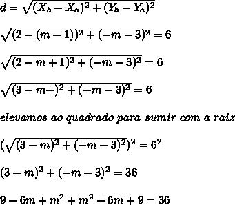 d = \sqrt{(X_{b}-X_{a})^{2} + (Y_{b}-Y_{a})^{2}} \\\\ \sqrt{(2-(m-1))^{2} + (-m-3)^{2}} = 6 \\\\ \sqrt{(2-m+1)^{2} + (-m-3)^{2}} = 6 \\\\ \sqrt{(3-m+)^{2} + (-m-3)^{2}} = 6 \\\\ elevamos \ ao \ quadrado \ para \ sumir \ com \ a \ raiz \\\\ (\sqrt{(3-m)^{2} + (-m-3)^{2}})^{2} = 6^{2} \\\\ (3-m)^{2} + (-m-3)^{2}} = 36 \\\\ 9 - 6m + m^{2} + m^{2} + 6m + 9 = 36