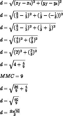 d = \sqrt{(x_{f} - x_{i})^{2} + (y_{f}-y_{i})^{2}} \\\\ d = \sqrt{(\frac{5}{2} - \frac{1}{2})^{2} + (\frac{1}{3}-(-\frac{1}{3}))^{2}} \\\\ d = \sqrt{(\frac{5}{2} - \frac{1}{2})^{2} + (\frac{1}{3}+\frac{1}{3})^{2}} \\\\ d = \sqrt{(\frac{4}{2})^{2} + (\frac{2}{3})^{2}} \\\\ d = \sqrt{(2)^{2} + (\frac{2}{3})^{2}} \\\\ d = \sqrt{4 + \frac{4}{9}} \\\\ MMC = 9 \\\\ d = \sqrt{\frac{36}{9} + \frac{4}{9}} \\\\ d = \sqrt{\frac{40}{9}} \\\\ d = \frac{\pm \sqrt{40}}{3}