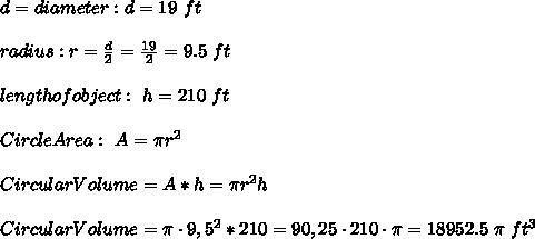 d = diameter : d =19 \ ft \\ \\radius : r=\frac{d}{2}=\frac{19}{2}=9.5 \ ft \\\\ length of object : \ h=210 \ ft \\\\Circle Area : \ A= \pi r^2\\ \\Circular Volume = A*h = \pi r^2h \\ \\Circular Volume = \pi\cdot 9,5^2*210 =90,25 \cdot 210\cdot \pi =18952.5 \ \pi \ ft^3