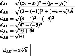 d _{AB}= \sqrt{(x _{2}-x _{1}) ^{2}+(y _{2}-y _{1}) ^{2} }\\ d _{AB}= \sqrt{(3-(-1)) ^{2}+(-4-4) ^{2} }\\ d _{AB}= \sqrt{(3+1) ^{2}+(-8) ^{2} }\\ d_{AB}= \sqrt{4 ^{2}+(-8) ^{2} }\\ d _{AB}= \sqrt{16+64}\\ d_{AB}= \sqrt{80}\\\ \\\ \boxed{\boxed{d_{AB}=2 \sqrt[4]{5}}}