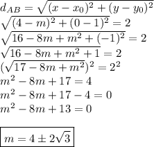 d _{AB}= \sqrt{(x-x _{0}) ^{2}+(y-y _{0}) ^{2}    }\\ \sqrt{(4-m) ^{2}+(0-1) ^{2}  }=2\\ \sqrt{16-8m+m ^{2}+(-1) ^{2}  } =2\\ \sqrt{16-8m+m ^{2}+1 }=2\\( \sqrt{17-8m+m ^{2} }) ^{2}=2 ^{2}\\m ^{2}-8m+17=4\\m ^{2}-8m+17-4=0\\m ^{2}-8m+13=0\\\\\boxed{m=4\pm2 \sqrt{3}}