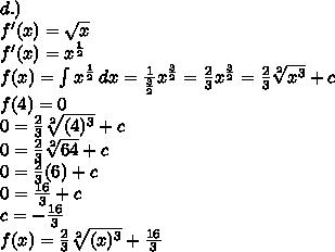 d.) \\ f'(x) = \sqrt{x}  \\ f'(x)=x ^\frac{1}{2}  \\ f(x)= \int\limits {x ^\frac{1}{2}} \, dx = \frac{1}{ \frac{3}{2} }x^ \frac{3}{2}  = \frac{2}{3} x^ \frac{3}{2} = \frac{2}{3} \sqrt[2]{x^3}+c   \\ f(4)=0 \\ 0= \frac{2}{3} \sqrt[2]{(4)^3}+c \\ 0=  \frac{2}{3} \sqrt[2]{64}+c   \\ 0= \frac{2}{3}(6)+c \\ 0= \frac{16}{3}+c \\ c=- \frac{16}{3}    \\ f(x)= \frac{2}{3} \sqrt[2]{(x)^3}+ \frac{16}{3}