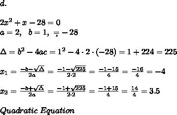 d.\\\\ 2x^2 + x - 28 = 0 \\a=2, \ \ b=1 , \ \c=-28 \\\\ \Delta =b^2-4ac = 1^2 -4\cdot2\cdot (-28) = 1+224=225 \\ \\x_{1}=\frac{-b-\sqrt{\Delta} }{2a}=\frac{-1-\sqrt{225}}{2\cdot 2 }=\frac{ -1-15}{4}=\frac{-16}{4}=-4 \\\\ x_{2}=\frac{-b+\sqrt{\Delta} }{2a} =\frac{-1+\sqrt{225}}{2\cdot 2 }=\frac{ -1+15}{4}=\frac{ 14}{4}= 3.5\\\\ Quadratic \ Equation
