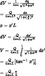 dV=\frac{1}{4\pi\epsilon}\frac{dq}{\sqrt{L^2+x^2}}\\\\=\frac{Q}{4\pi\epsilon L^2}\frac{dx}{\sqrt{1+(\frac{x}{L})^2}}\\\\x=x'L\\\\dV=\frac{Q}{4\pi\epsilon L}\frac{dx'}{\sqrt{1+x'^2}}\\\\V= \frac{Q}{4\pi\epsilon L}\int\limits^1_0 {\frac{1}{\sqrt{1+x'^2}}} \, dx' \\\\= \frac{Q}{4\pi\epsilon L}[tan^{-1}\ x']_0^1\\\\=\frac{Q}{4\pi\epsilon L}\frac{\pi}{4}