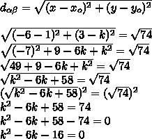 d_{ \alpha  \beta }= \sqrt{(x-x_o)^2+(y-y_o)^2}\\\\ \sqrt{(-6-1)^2+(3-k)^2}= \sqrt{74}\\ \sqrt{(-7)^2+9-6k+k^2}= \sqrt{74}\\ \sqrt{49+9-6k+k^2}= \sqrt{74}\\ \sqrt{k^2-6k+58}= \sqrt{74}\\( \sqrt{k^2-6k+58})^2=( \sqrt{74})^2\\k^2-6k+58=74\\k^2-6k+58-74=0\\k^2-6k-16=0