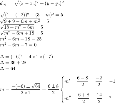 d_{ \alpha  \beta }= \sqrt{(x-x_o)^2+(y-y_o)^2}\\\\ \sqrt{(1-(-2))^2+(3-m)^2}=5\\ \sqrt{9+9-6m+m^2}=5\\ \sqrt{18+m^2-6m}=5\\ \sqrt{m^2-6m+18}=5\\m^2-6m+18=25\\m^2-6m-7=0\\\\\Delta=(-6)^2-4*1*(-7)\\\Delta=36+28\\\Delta=64\\\\m= \dfrac{-(-6)\pm \sqrt{64} }{2*1}= \dfrac{6\pm8}{2}\begin{cases}m'= \dfrac{6-8}{2}= \dfrac{-2}{2}=-1\\\\m''= \dfrac{6+8}{2}= \dfrac{14}{2}=7 \end{cases}