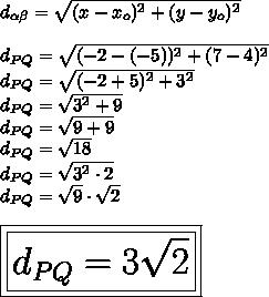 d_{ \alpha  \beta }= \sqrt{(x-x_o)^2+(y-y_o)^2}\\\\d_{PQ}= \sqrt{(-2-(-5))^2+(7-4)^2}\\d_{PQ}= \sqrt{(-2+5)^2+3^2}\\d_{PQ}= \sqrt{3^2+9}\\d_{PQ}= \sqrt{9+9}\\d_{PQ}= \sqrt{18}\\d_{PQ}= \sqrt{3^2\cdot2}\\d_{PQ}= \sqrt{9}\cdot \sqrt{2}\\\\\huge\boxed{\boxed{d_{PQ}=3 \sqrt{2}}}