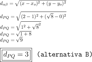 d_{ \alpha  \beta }= \sqrt{(x-x_o)^2+(y-y_o)^2}\\\\d_{PQ}= \sqrt{(2-1)^2+( \sqrt{8}-0)^2 }\\d_{PQ}= \sqrt{1^2+ \sqrt{8}^2 }\\d_{PQ}= \sqrt{1+8}\\d_{PQ}= \sqrt{9}\\\\\Large\boxed{\boxed{d_{PQ}=3}}~~\texttt{(alternativa~B)}