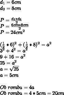 d_{1}=6cm\\ d_{2}=8cm\\ \\ P=\frac{d_{1}*d_{2}}{2}\\ P=\frac{6cm*8cm}{2}\\ P=24cm^{2}\\ \\ (\frac{1}{2}*6)^{2}+(\frac{1}{2}*8)^{2}=a^{2}\\ 3^{2}+4^{2}=a^{2}\\ 9+16=a^{2}\\ 25=a^{2}\\ a=\sqrt{25}\\ a=5cm\\ \\ Ob\ rombu=4a\\ Ob\ rombu=4*5cm=20cm
