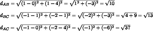 d_{AB}=\sqrt{(1-0)^2+(1-4)^2} = \sqrt{1^2+(-3)^2}=\sqrt{10} \\\\d_{BC}=\sqrt{(-1-1)^2+(-2-1)^2}=\sqrt{(-2)^2+(-3)^2}=\sqrt{4+9}=\sqrt{13}  \\\\d_{AC}=\sqrt{(-1-0)^2+(-2-4)^2}=\sqrt{(-1)^2+(-6)^2}=\sqrt{37}