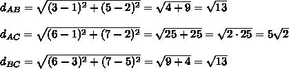 d_{AB}=\sqrt{(3-1)^2+(5-2)^2}=\sqrt{4+9}=\sqrt{13}\\\\d_{AC}=\sqrt{(6-1)^2+(7-2)^2}=\sqrt{25+25}=\sqrt{2\cdot25}=5\sqrt2\\\\d_{BC}=\sqrt{(6-3)^2+(7-5)^2}=\sqrt{9+4}=\sqrt{13}