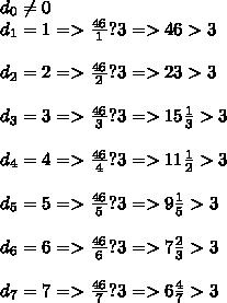 d_0 \neq 0 \\ d_1=1 =>  \frac{46}{1} ?3=> 46>3 \\  \\ d_2=2=> \frac{46}{2} ?3=> 23>3 \\  \\ d_3=3=> \frac{46}{3} ?3=> 15 \frac{1}{3} >3 \\  \\ d_4=4=> \frac{46}{4} ?3=> 11 \frac{1}{2} >3 \\  \\ d_5=5=> \frac{46}{5} ?3=> 9 \frac{1}{5} >3 \\  \\ d_6=6=> \frac{46}{6} ?3=> 7 \frac{2}{3} >3 \\  \\ d_7=7=> \frac{46}{7} ?3=> 6 \frac{4}{7} >3 \\ \\