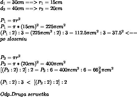 d_1=30cm==>r_1=15cm\\\ d_2=40cm==>r_2=20cm\\\ \\\ P_1=\pi r^2\\\ P_1=\pi * (15cm)^2=225\pi cm^2\\\ (P_1:2):3=(225\pi cm^2:2):3=112.5\pi cm^2:3=37.5\picm^2<==\\\ po\ zlozeniu\\\ \\\ \\\ P_2=\pi r^2\\\ P_2=\pi *(20cm)^2=400\pi cm^2\\\ [(P_2:2):2]:2=P_2:6=400\pi cm^2:6=66\frac{2}{3}\pi cm^2\\\ \\\ (P_1:2):3\ <\ [(P_2:2):2]:2\\\ \\\ Odp.Druga\ serwetka