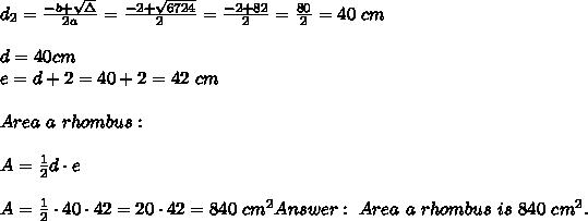 d_2=\frac{-b+\sqrt\Delta}{2a} =\frac{-2+\sqrt{6724}}{2}=\frac{-2+82}{2 }=\frac{80}{2}=40\ cm \\\\d=40cm \\ e=d+2=40+2=42 \ cm\ \\\\Area \ a \ rhombus: \\\\ A =\frac{1}{2}d\cdot e \\ \\ A =\frac{1}{2}\cdot 40 \cdot 42 =20\cdot 42=840\ cm^2 Answer: \ Area \ a \ rhombus \ is \ 840 \ cm^2.