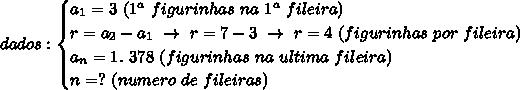 dados:\begin{cases}a _{1}=3~(1 ^{a}~figurinhas~na~1^{a}~fileira)\\r= a_{2}-a _{1}~\to~r=7-3~\to~r=4~(figurinhas~por~fileira)\\a _{n}=1.~378~(figurinhas~na~ultima~fileira)\\n=?~(numero~de~fileiras)     \end{cases}