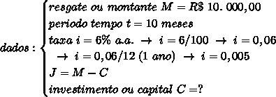 dados:\begin{cases}resgate~ou~montante~M=R\$~10.~000,00\\periodo~tempo~t=10~meses\\taxa~i=6\%~a.a.~\to~i=6/100~\to~i=0,06\\~\to~i=0,06/12~(1~ano)~\to~i=0,005\\ J=M-C\\investimento~ou~capital~C=?\end{cases}