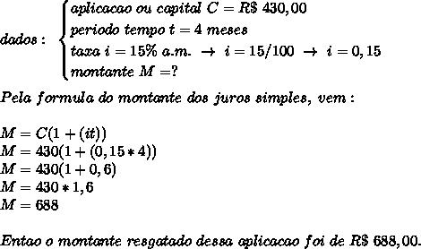 dados:~\begin{cases}aplicacao~ou~capital~C=R\$~430,00\\periodo~tempo~t=4~meses\\taxa~i=15\%~a.m.~\to~i=15/100~\to~i=0,15\\montante~M=?\end{cases}\\\\Pela~formula~do~montante~dos~juros~simples,~vem:\\\\M=C(1+(it))\\M=430(1+(0,15*4))\\M=430(1+0,6)\\M=430*1,6\\M=688\\\\Entao~o~montante~resgatado~dessa~aplicacao~foi~de~R\$~688,00.