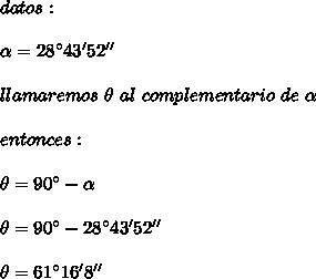 datos:\\ \\\alpha=28^{\circ}43'52''\\ \\llamaremos\ \theta\ al\ complementario\ de\ \alpha\\ \\entonces:\\ \\\theta=90^{\circ}-\alpha\\ \\\theta=90^{\circ}-28^{\circ}43'52''\\ \\\theta=61^{\circ}16'8''