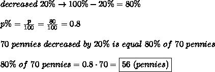 decreased\ 20\%\to100\%-20\%=80\%\\\\p\%=\frac{p}{100}=\frac{80}{100}=0.8\\\\70\ pennies\ decreased\ by\ 20\%\ is\ equal\ 80\%\ of\ 70\ pennies\\\\80\%\ of\ 70\ pennies=0.8\cdot70=\boxed{56\ (pennies)}