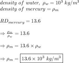density\ of\ water,\ \rho_w=10^3\ kg/m^3\\ density\ of\ mercury= \rho_m\\ \\ RD_{mercury}=13.6\\ \\ \Rightarrow \frac{\rho_m}{\rho_w}=13.6 \\ \\ \Rightarrow \rho_m=13.6  \times \rho_w\\ \\ \Rightarrow \rho_m=\boxed{13.6  \times 10^3\ kg/m^3}