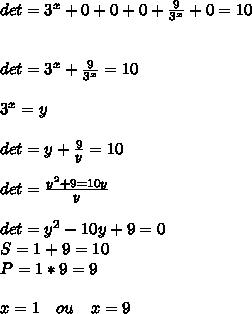 det=3^{ x }+0+0+0+\frac { 9 }{ 3^{ x } } +0=10\\ \\ \\ det=3^{ x }+\frac { 9 }{ 3^{ x } } =10\\ \\ 3^{ x }=y\\ \\ det=y+\frac { 9 }{ y } =10\\ \\ det=\frac { y^{ 2 }+9=10y }{ y } \\ \\ det=y^{ 2 }-10y+9=0\\ S=1+9=10\\ P=1*9=9\\ \\ x=1\quad ou\quad x=9