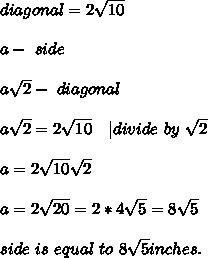 diagonal=2\sqrt{10}\\\\a-\ side\\\\a\sqrt{2}-\ diagonal\\\\a\sqrt{2}=2\sqrt{10}\ \ \ | divide\ by\ \sqrt{2}\\\\a=2\sqrt{10}\sqrt{2}\\\\a=2\sqrt{20}=2*4\sqrt{5}=8\sqrt{5}\\\\side\ is\ equal\ to\ 8\sqrt{5}inches.