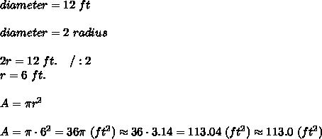 diameter=12\ ft\\\\diameter=2\ radius\\\\2r=12\ ft.\ \ \ /:2\\r=6\ ft.\\\\A=\pi r^2\\\\A=\pi\cdot6^2=36\pi\ (ft^2)\approx36\cdot3.14=113.04\ (ft^2)\approx113.0\ (ft^2)
