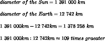diameter\ of\ the\ Sun=1\ 391\ 000\ km\\\\diameter\ of\ the\ Earth=12\ 742\ km\\\\1\ 391\ 000km-12\ 742km=1\ 378\ 258\ km\\\\1\ 391\ 000km:12\ 742km\approx109\ times\ graeater