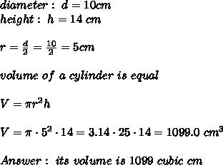 diameter :  \  d = 10cm \\height : \ h=14 \ cm \\ \\r=\frac{d}{2}=\frac{10}{2}=5 cm \\ \\volume \ of \ a \ cylinder \ is \ equal \\ \\V= \pi r^2h \\ \\V= \pi\cdot  5^2 \cdot 14 =3.14\cdot 25 \cdot 14 = 1099.0 \ cm^3 \\ \\ Answer : \   its \ volume \ is \ 1099 \ cubic \ cm